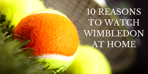 10 Reasons to Watch Wimbledon at Home